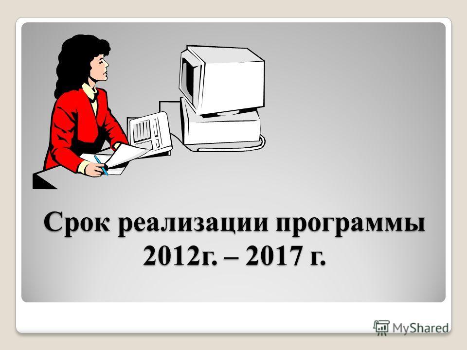 Срок реализации программы 2012г. – 2017 г.