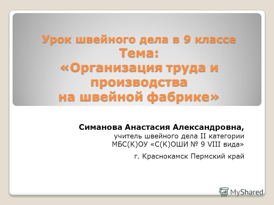 Урок швейного дела в 9 классе Тема: «Организация труда и производства на швейной фабрике» Симанова Анастасия Александровна, учитель швейного дела II категории МБС(К)ОУ «С(К)ОШИ 9 VIII вида» г. Краснокамск Пермский край