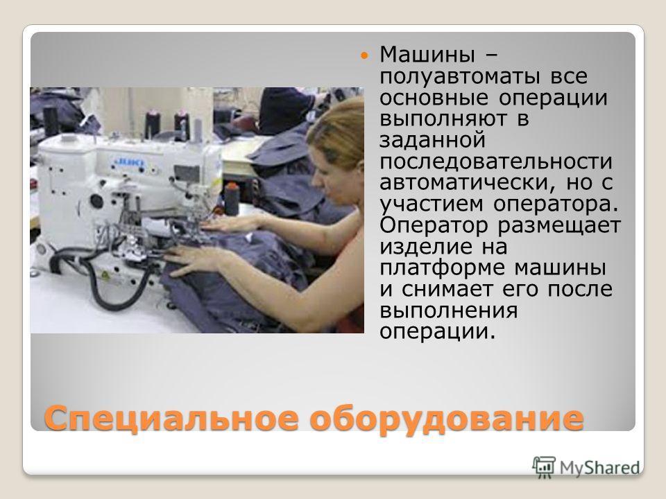 Специальное оборудование Машины – полуавтоматы все основные операции выполняют в заданной последовательности автоматически, но с участием оператора. Оператор размещает изделие на платформе машины и снимает его после выполнения операции.