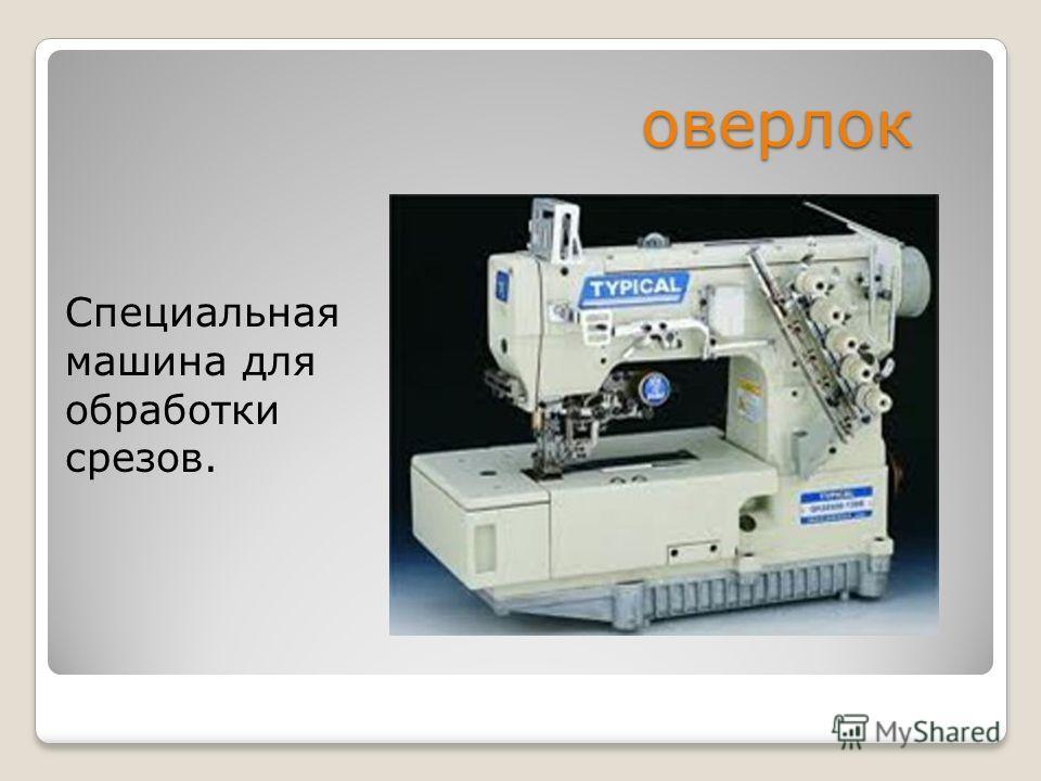 оверлок Специальная машина для обработки срезов.