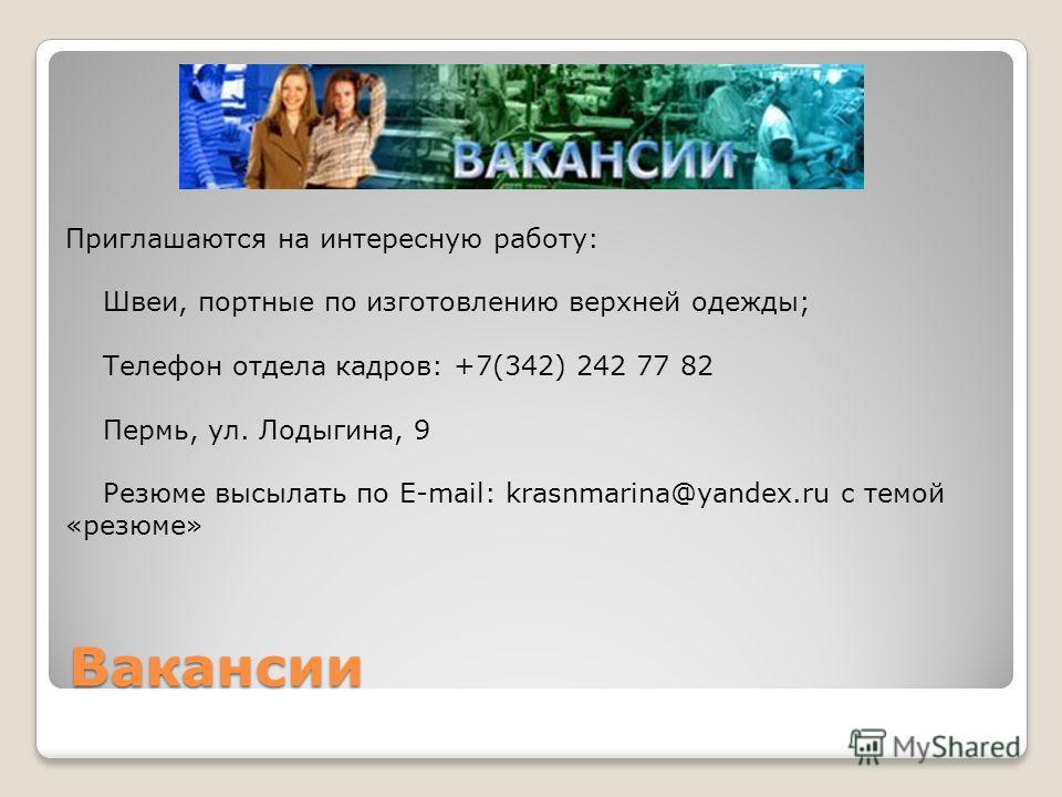 Вакансии Приглашаются на интересную работу: Швеи, портные по изготовлению верхней одежды; Телефон отдела кадров: +7(342) 242 77 82 Пермь, ул. Лодыгина, 9 Резюме высылать по E-mail: krasnmarina@yandex.ru c темой «резюме»