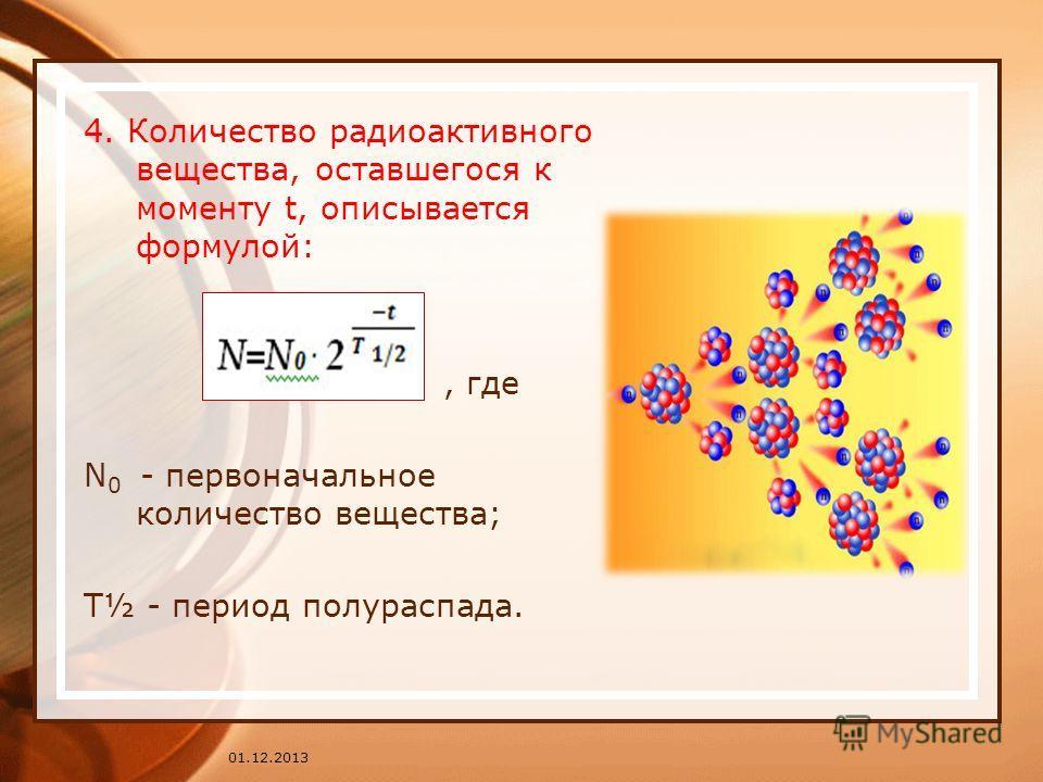 01.12.2013 4. Количество радиоактивного вещества, оставшегося к моменту t, описывается формулой:, где N 0 - первоначальное количество вещества; Т½ - период полураспада.