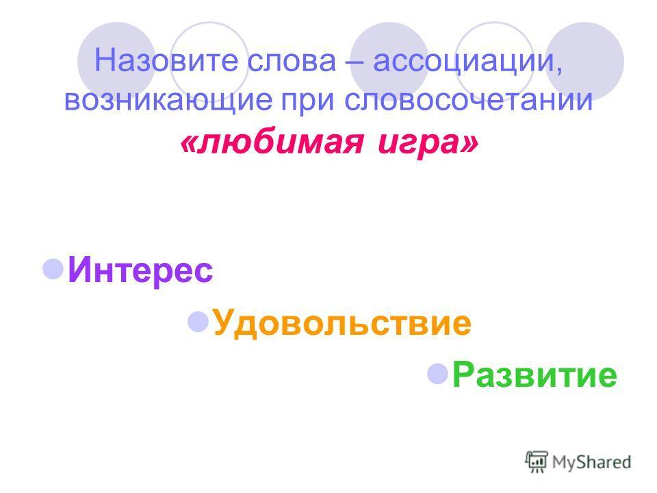 Назовите слова – ассоциации, возникающие при словосочетании «любимая игра» Интерес Удовольствие Развитие