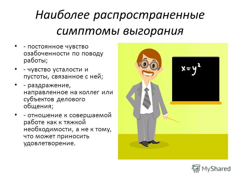 Наиболее распространенные симптомы выгорания - постоянное чувство озабоченности по поводу работы; - чувство усталости и пустоты, связанное с ней; - раздражение, направленное на коллег или субъектов делового общения; - отношение к совершаемой работе к