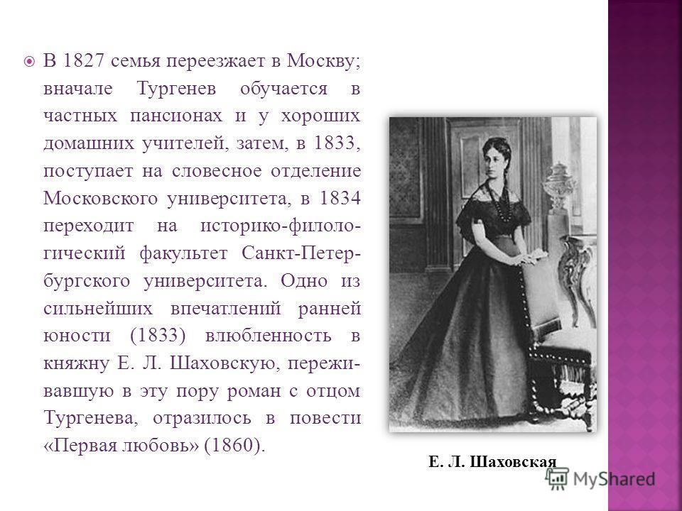 В 1827 семья переезжает в Москву; вначале Тургенев обучается в частных пансионах и у хороших домашних учителей, затем, в 1833, поступает на словесное отделение Московского университета, в 1834 переходит на историко-филоло- гический факультет Санкт-Пе