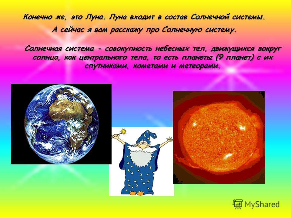 Конечно же, это Луна. Луна входит в состав Солнечной системы. А сейчас я вам расскажу про Солнечную систему. Солнечная система - совокупность небесных тел, движущихся вокруг солнца, как центрального тела, то есть планеты (9 планет) с их спутниками, к
