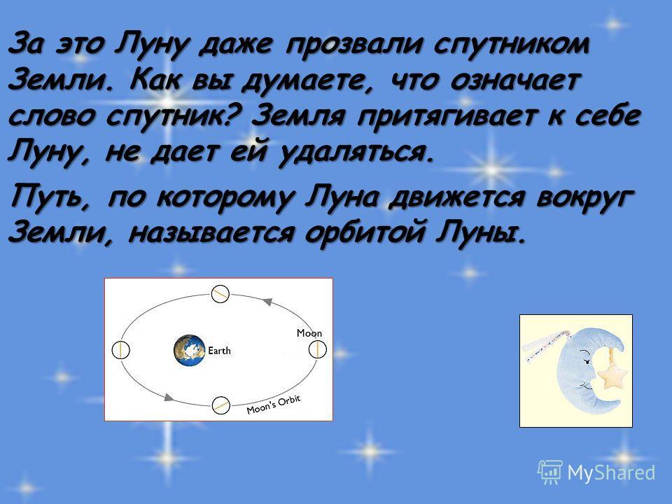 За это Луну даже прозвали спутником Земли. Как вы думаете, что означает слово спутник? Земля притягивает к себе Луну, не дает ей удаляться. Путь, по которому Луна движется вокруг Земли, называется орбитой Луны.