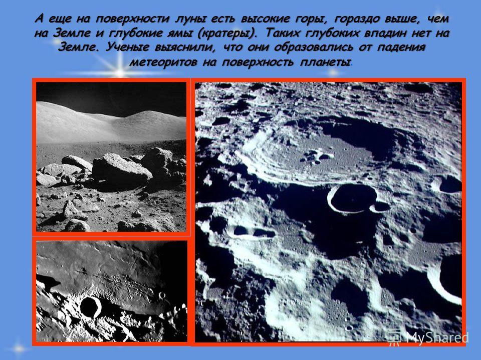 А еще на поверхности луны есть высокие горы, гораздо выше, чем на Земле и глубокие ямы (кратеры). Таких глубоких впадин нет на Земле. Ученые выяснили, что они образовались от падения метеоритов на поверхность планеты А еще на поверхности луны есть вы