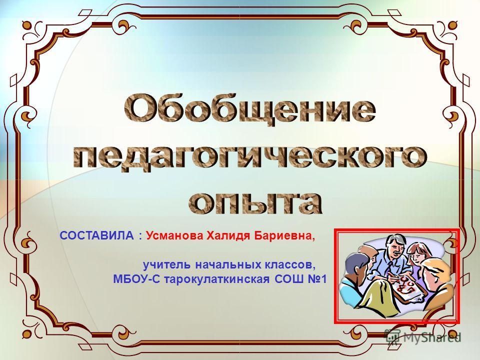 СОСТАВИЛА : Усманова Халидя Бариевна, учитель начальных классов, МБОУ-С тарокулаткинская СОШ 1