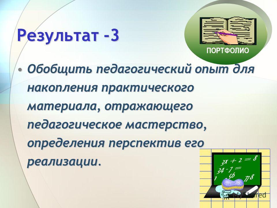Результат -3 Обобщить педагогический опыт для накопления практического материала, отражающего педагогическое мастерство, определения перспектив его реализации.Обобщить педагогический опыт для накопления практического материала, отражающего педагогиче