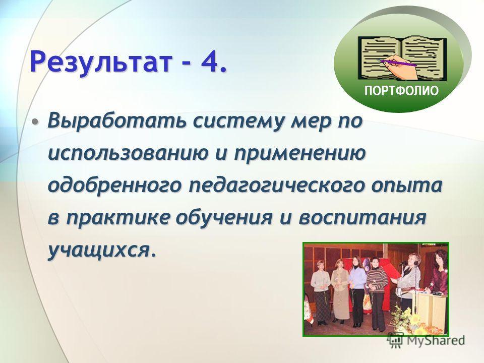 Результат - 4. Выработать систему мер по использованию и применению одобренного педагогического опыта в практике обучения и воспитания учащихся.Выработать систему мер по использованию и применению одобренного педагогического опыта в практике обучения