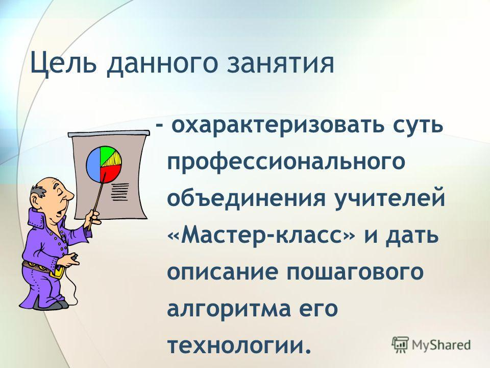 Цель данного занятия - охарактеризовать суть профессионального объединения учителей «Мастер-класс» и дать описание пошагового алгоритма его технологии.