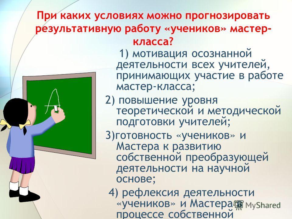 При каких условиях можно прогнозировать результативную работу «учеников» мастер- класса? 1) мотивация осознанной деятельности всех учителей, принимающих участие в работе мастер-класса; 2) повышение уровня теоретической и методической подготовки учите