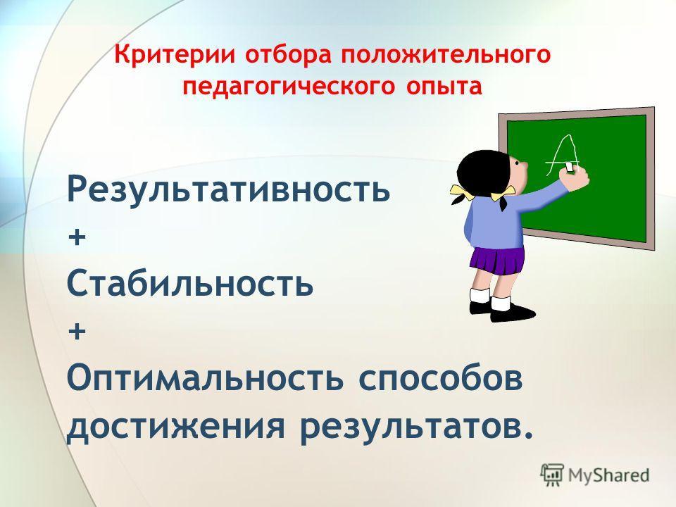 Критерии отбора положительного педагогического опыта Результативность + Стабильность + Оптимальность способов достижения результатов.