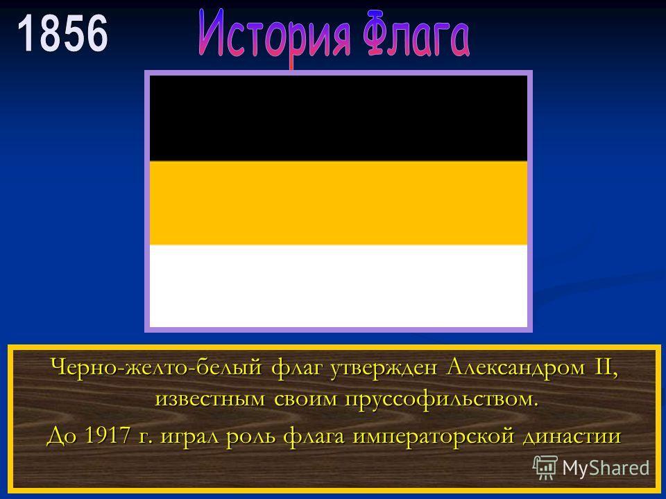 Черно-желто-белый флаг утвержден Александром II, известным своим пруссофильством. До 1917 г. играл роль флага императорской династии
