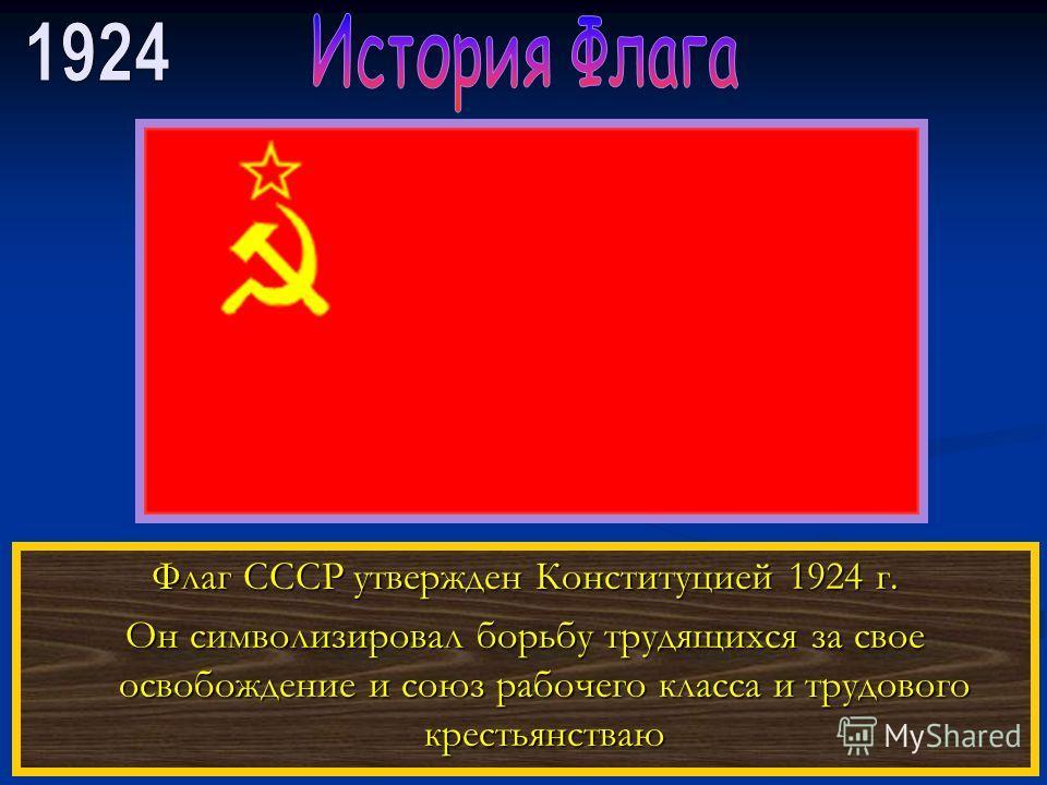 Флаг СССР утвержден Конституцией 1924 г. Он символизировал борьбу трудящихся за свое освобождение и союз рабочего класса и трудового крестьянстваю