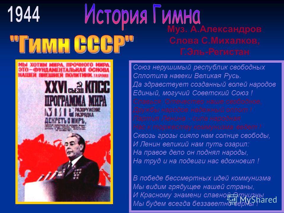 Союз нерушимый республик свободных Сплотила навеки Великая Русь. Да здравствует созданный волей народов Единый, могучий Советский Союз ! Славься, Отечество наше свободное, Дружбы народов надежный оплот ! Партия Ленина - сила народная Нас к торжеству