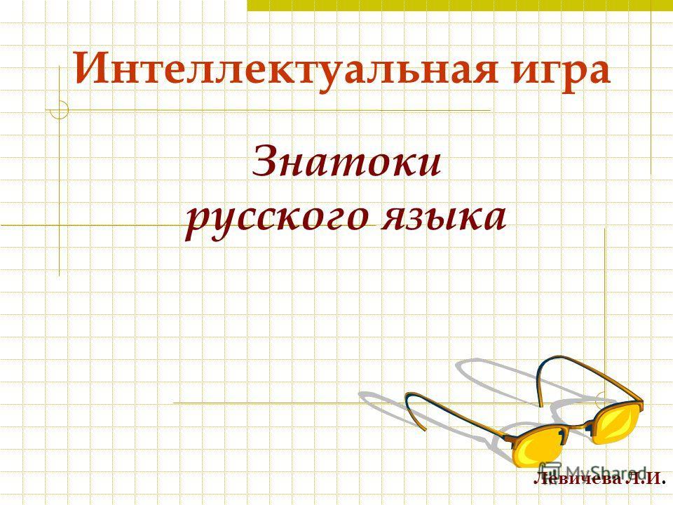 Интеллектуальная игра Знатоки русского языка Левичева Л.И.