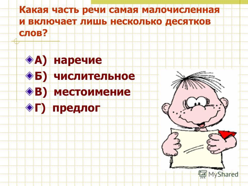 Какая часть речи самая малочисленная и включает лишь несколько десятков слов? А) наречие Б) числительное В) местоимение Г) предлог