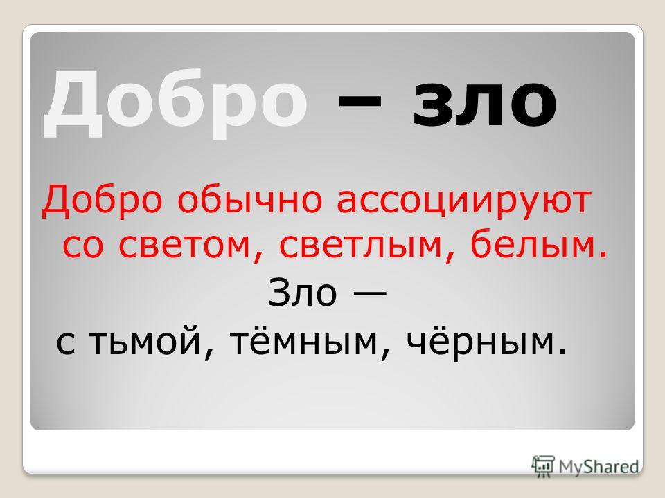Добро – зло Добро обычно ассоциируют со светом, светлым, белым. Зло с тьмой, тёмным, чёрным.