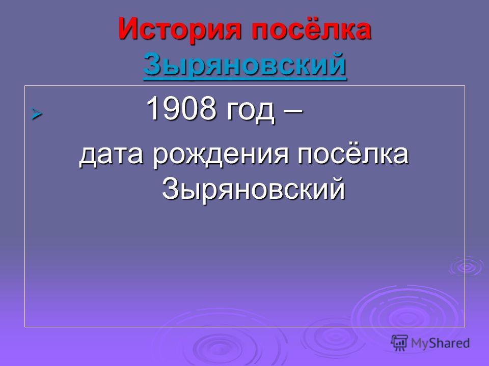 История посёлка Зыряновский Зыряновский 1908 год – 1908 год – дата рождения посёлка Зыряновский
