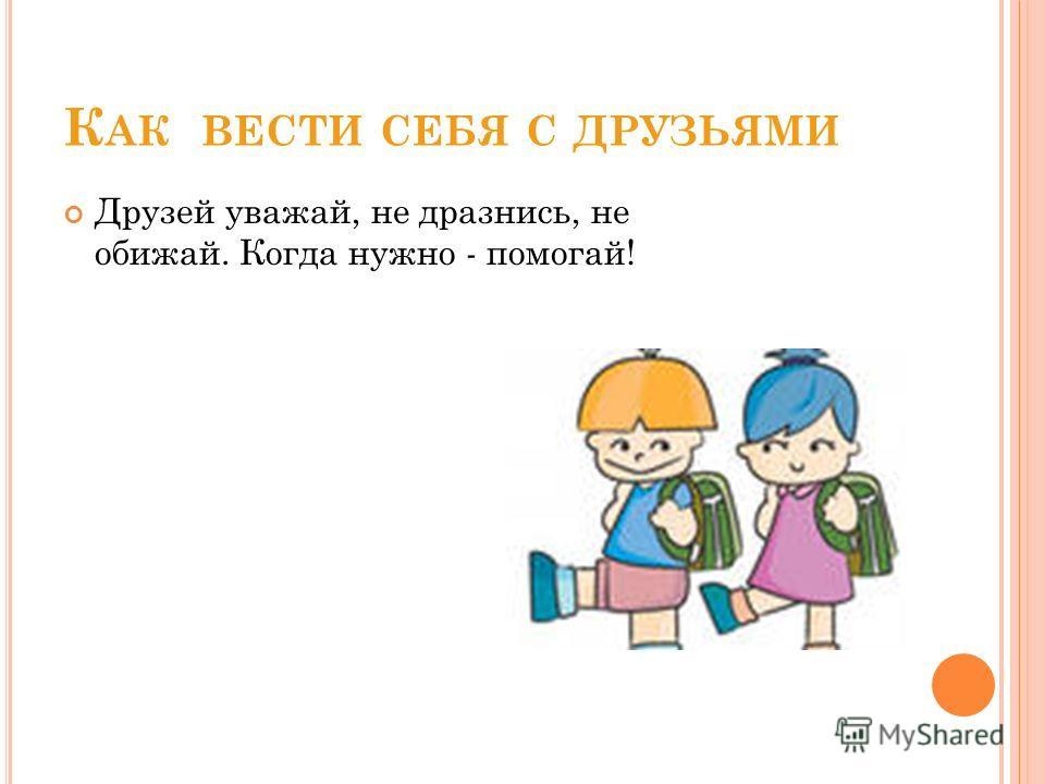 К АК ВЕСТИ СЕБЯ С ДРУЗЬЯМИ Друзей уважай, не дразнись, не обижай. Когда нужно - помогай!