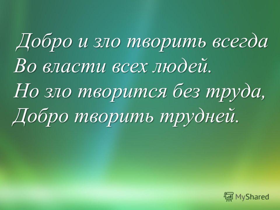 Добро и зло творить всегда Во власти всех людей. Но зло творится без труда, Добро творить трудней.