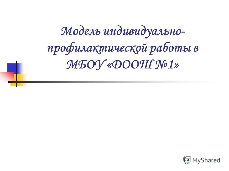 Модель индивидуально- профилактической работы в МБОУ «ДООШ 1»