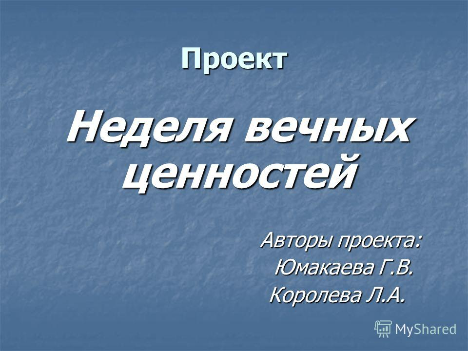 Проект Неделя вечных ценностей Авторы проекта: Авторы проекта: Юмакаева Г.В. Юмакаева Г.В. Королева Л.А. Королева Л.А.