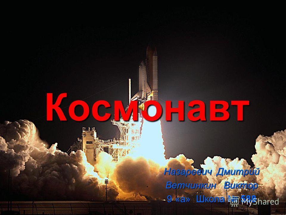 Космонавт Космонавт Назаревич Дмитрий Ветчинкин Виктор 9 «а» Школа 588