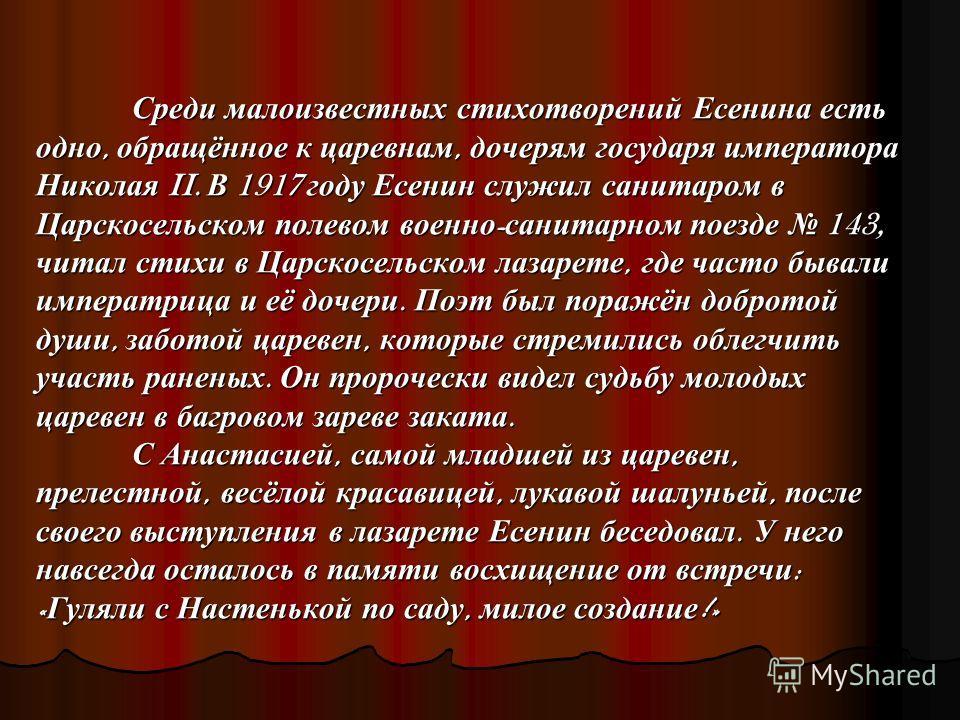 Среди малоизвестных стихотворений Есенина есть одно, обращённое к царевнам, дочерям государя императора Николая II. В 1917 году Есенин служил санитаром в Царскосельском полевом военно - санитарном поезде 143, читал стихи в Царскосельском лазарете, гд