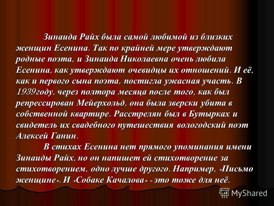 Зинаида Райх была самой любимой из близких женщин Есенина. Так по крайней мере утверждают родные поэта, и Зинаида Николаевна очень любила Есенина, как утверждают очевидцы их отношений. И её, как и первого сына поэта, постигла ужасная участь. В 1939 г