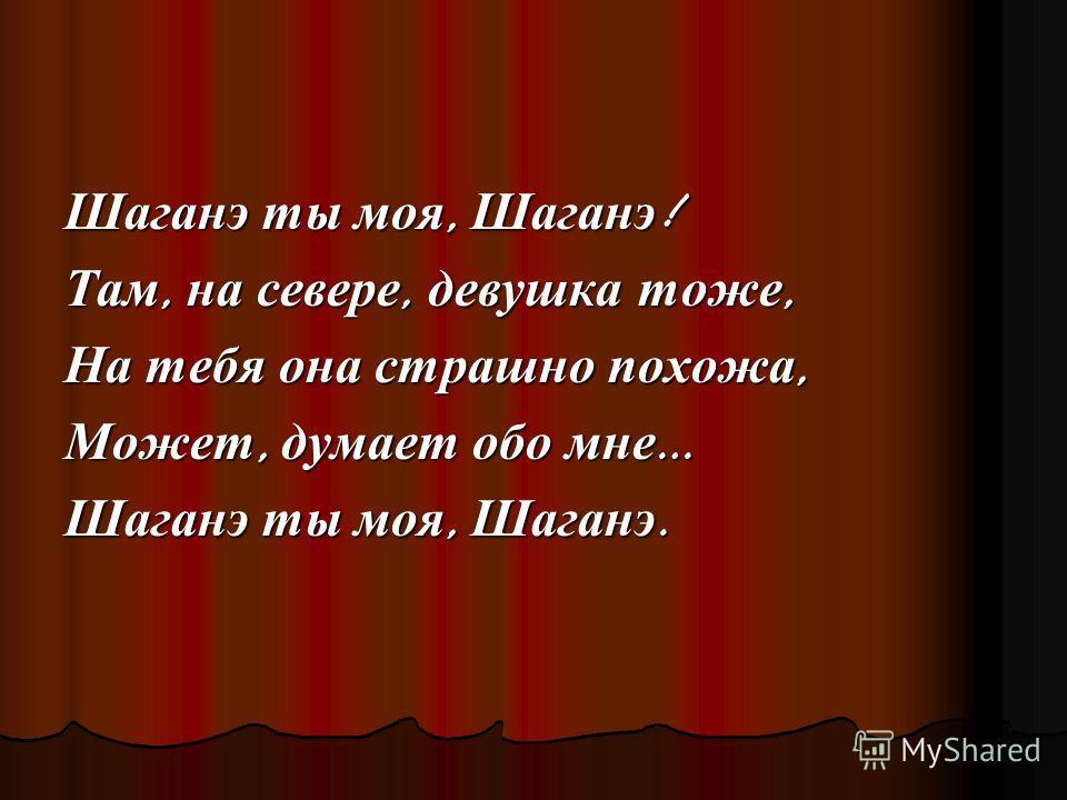 Шаганэ ты моя, Шаганэ ! Там, на севере, девушка тоже, На тебя она страшно похожа, Может, думает обо мне … Шаганэ ты моя, Шаганэ.