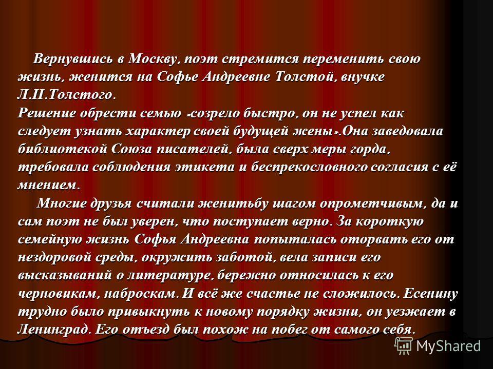 Вернувшись в Москву, поэт стремится переменить свою жизнь, женится на Софье Андреевне Толстой, внучке Л. Н. Толстого. Решение обрести семью « созрело быстро, он не успел как следует узнать характер своей будущей жены ». Она заведовала библиотекой Сою