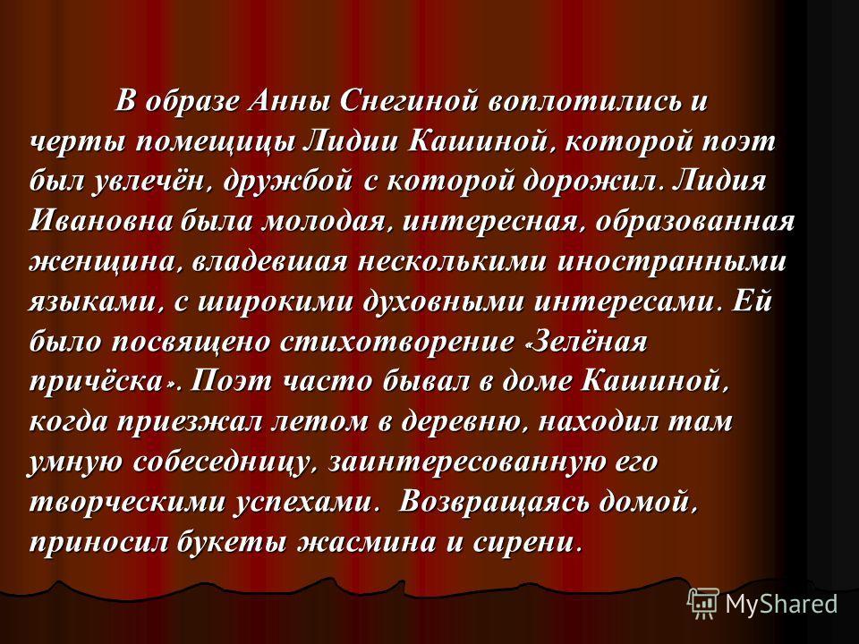 В образе Анны Снегиной воплотились и черты помещицы Лидии Кашиной, которой поэт был увлечён, дружбой с которой дорожил. Лидия Ивановна была молодая, интересная, образованная женщина, владевшая несколькими иностранными языками, с широкими духовными ин