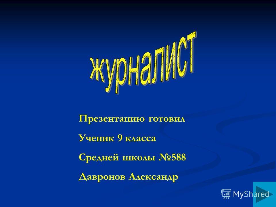 Презентацию готовил Ученик 9 класса Средней школы 588 Давронов Александр