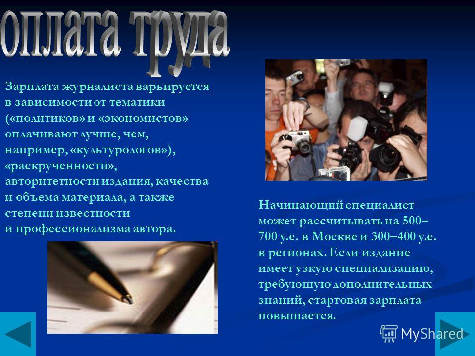 Начинающий специалист может рассчитывать на 500– 700 y.e. в Москве и 300–400 y.e. в регионах. Если издание имеет узкую специализацию, требующую дополнительных знаний, стартовая зарплата повышается. Зарплата журналиста варьируется в зависимости от тем