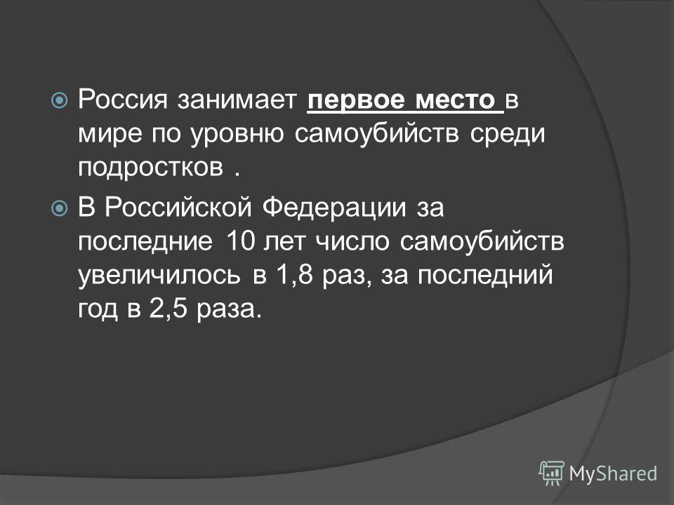 Россия занимает первое место в мире по уровню самоубийств среди подростков. В Российской Федерации за последние 10 лет число самоубийств увеличилось в 1,8 раз, за последний год в 2,5 раза.