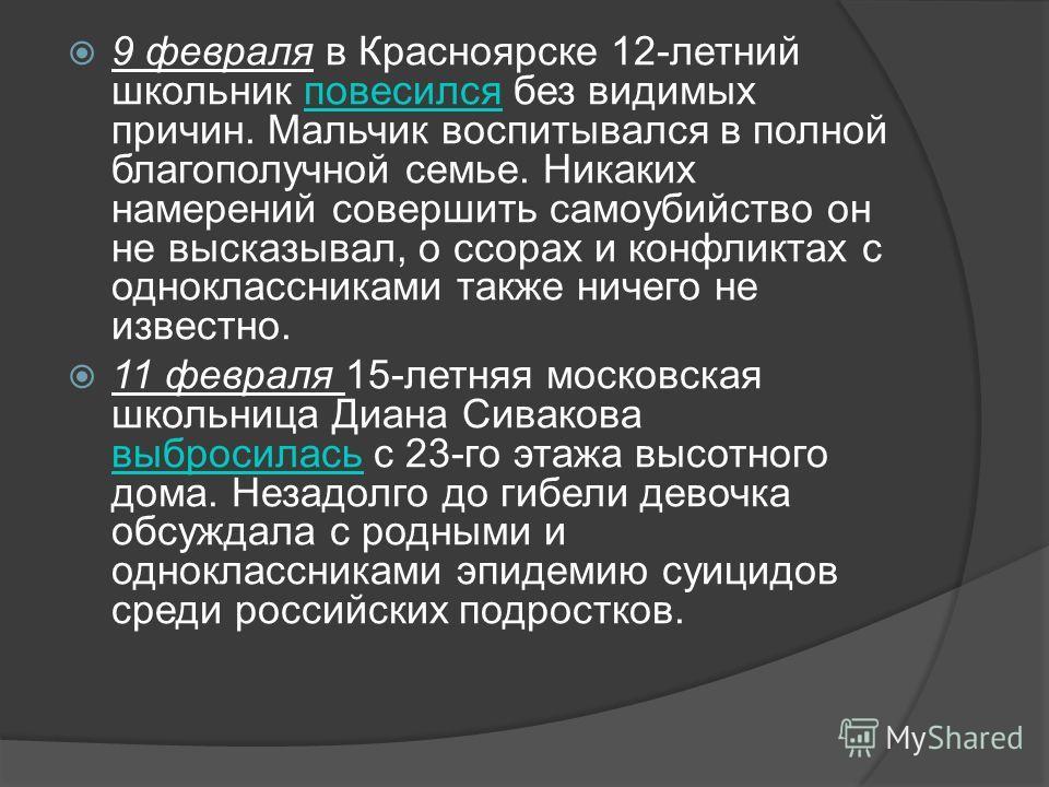 9 февраля в Красноярске 12-летний школьник повесился без видимых причин. Мальчик воспитывался в полной благополучной семье. Никаких намерений совершить самоубийство он не высказывал, о ссорах и конфликтах с одноклассниками также ничего не известно.по