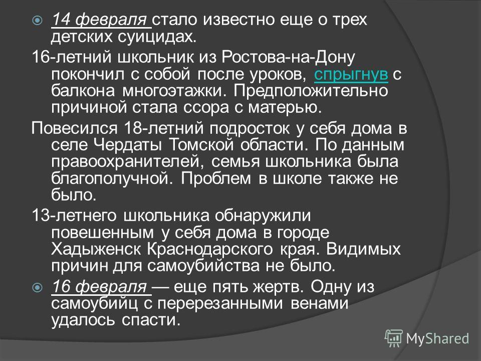 14 февраля стало известно еще о трех детских суицидах. 16-летний школьник из Ростова-на-Дону покончил с собой после уроков, спрыгнув с балкона многоэтажки. Предположительно причиной стала ссора с матерью.спрыгнув Повесился 18-летний подросток у себя