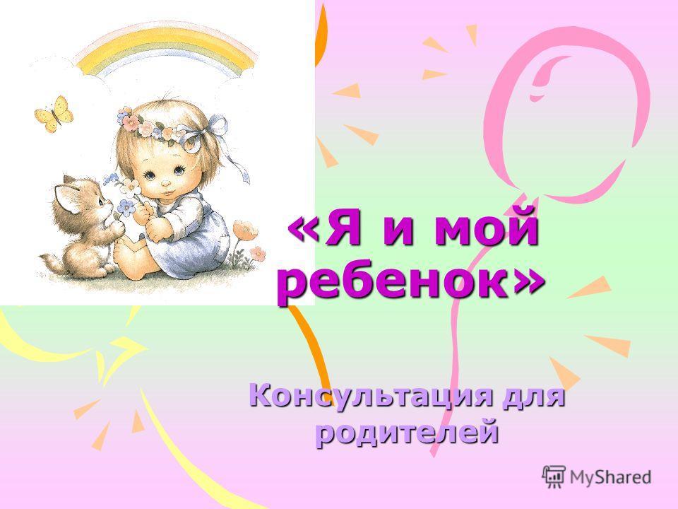 «Я и мой ребенок» Консультация для родителей