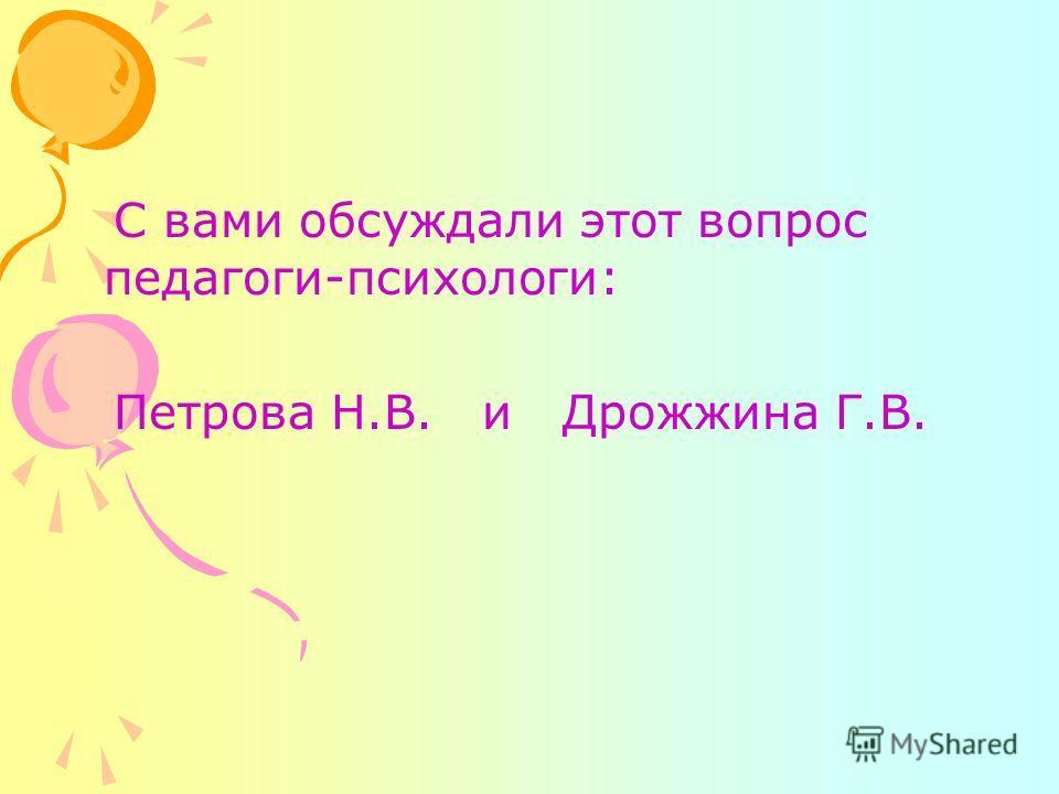 С вами обсуждали этот вопрос педагоги-психологи: Петрова Н.В. и Дрожжина Г.В.