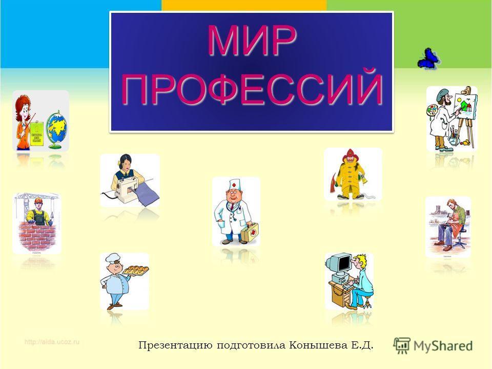 МИРПРОФЕССИЙМИРПРОФЕССИЙ Презентацию подготовила Конышева Е.Д.