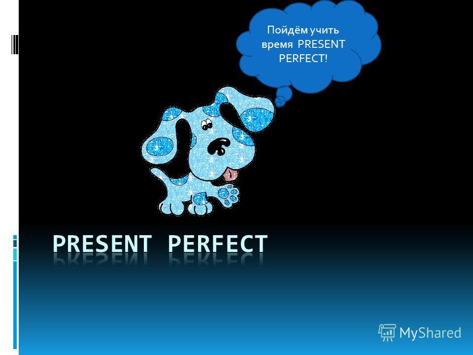 Пойдём учить время PRESENT PERFECT!