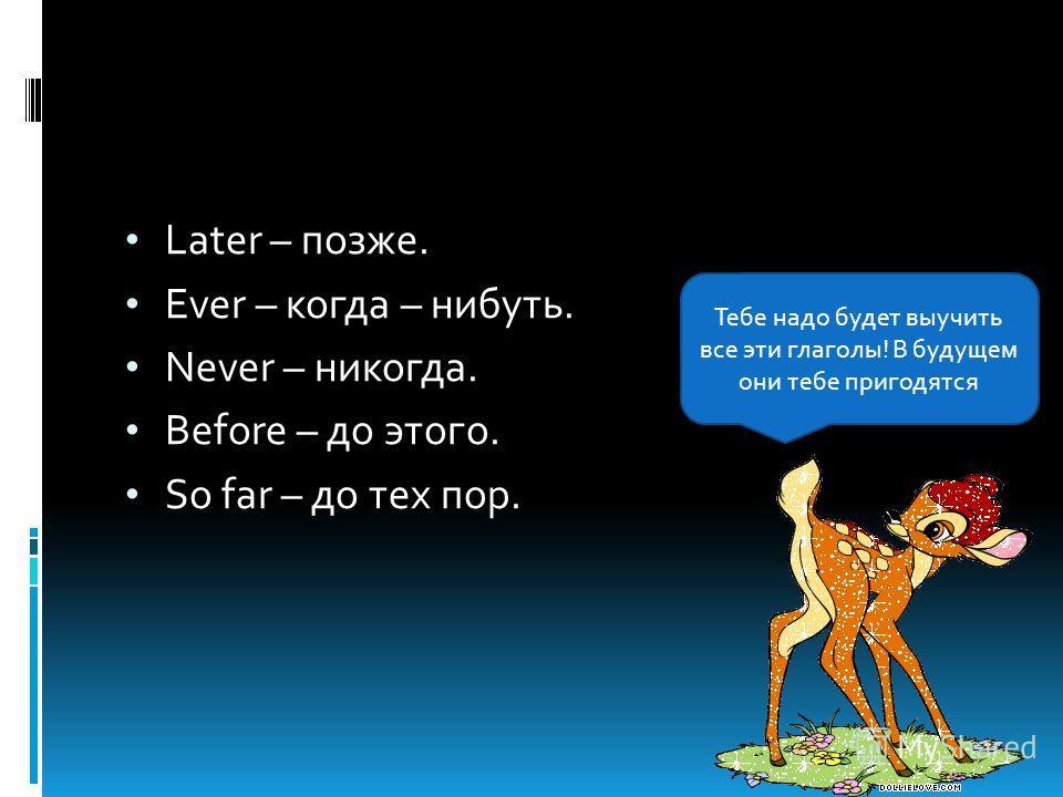 Later – позже. Ever – когда – нибуть. Never – никогда. Before – до этого. So far – до тех пор. Тебе надо будет выучить все эти глаголы! В будущем они тебе пригодятся