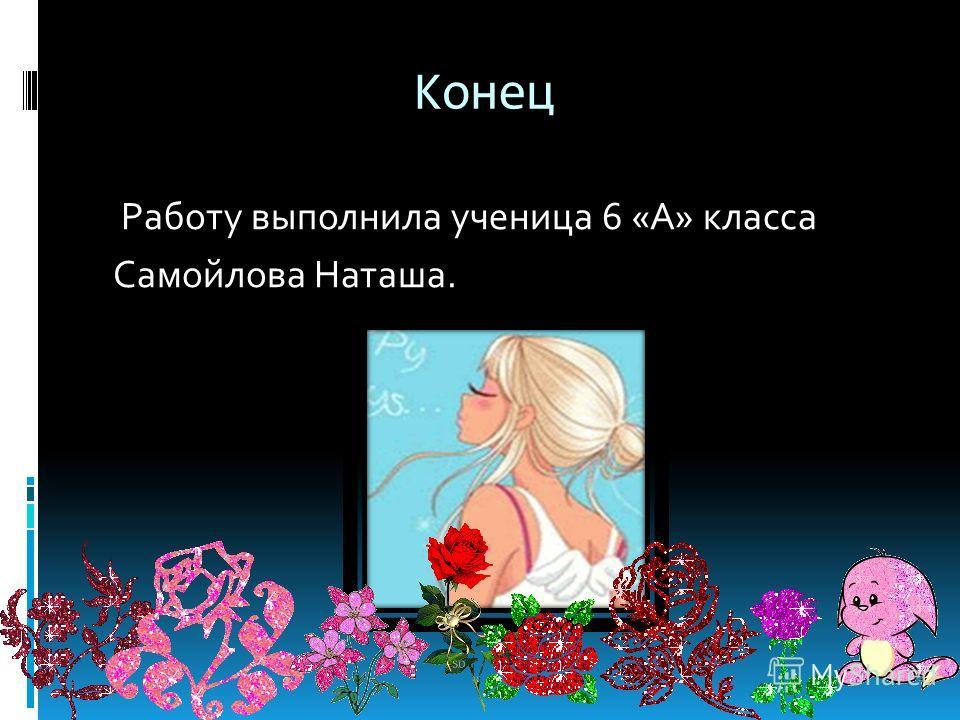 Конец Работу выполнила ученица 6 «А» класса Самойлова Наташа.