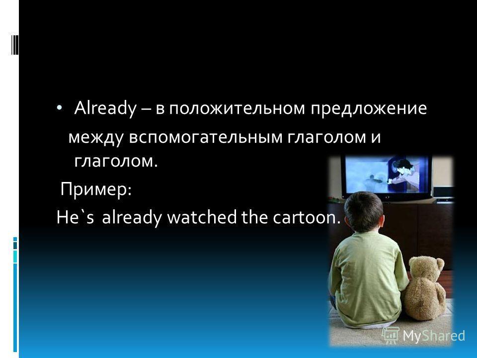 Already – в положительном предложение между вспомогательным глаголом и глаголом. Пример: He`s already watched the cartoon.