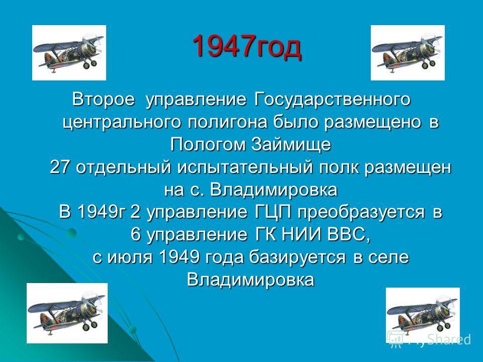 1947год 1947год Второе управление Государственного центрального полигона было размещено в Пологом Займище 27 отдельный испытательный полк размещен на с. Владимировка В 1949г 2 управление ГЦП преобразуется в 6 управление ГК НИИ ВВС, с июля 1949 года б