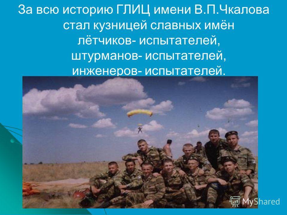 За всю историю ГЛИЦ имени В.П.Чкалова стал кузницей славных имён лётчиков- испытателей, штурманов- испытателей, инженеров- испытателей.