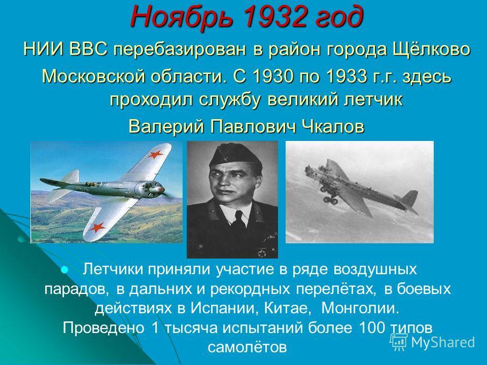 Ноябрь 1932 год НИИ ВВС перебазирован в район города Щёлково Московской области. С 1930 по 1933 г.г. здесь проходил службу великий летчик Валерий Павлович Чкалов Летчики приняли участие в ряде воздушных парадов, в дальних и рекордных перелётах, в бое